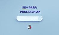 [Tutorial SEO para PrestaShop] Guía para conseguir tráfico de calidad con tu e-commerce (y aumentar tus ventas)